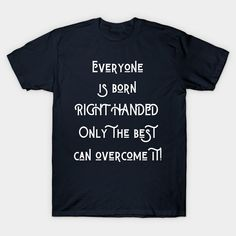 Everyone is born right handed, only the best can overcome it - Left Handed - T-Shirt | TeePublic.  Everyone is born right handed, only the best can overcome it. A great design for the lefty in your life. Show the world your right brain superpower with this design. Netflix And Chill, Shows On Netflix, Netflix Shirt, Netflix Originals, Left Handed, I Can, Superpower, Canning, My Love