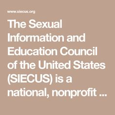 The Sexual Information and Education Council of the United States (SIECUS) is a national, nonprofit organization dedicated to affirming that sexuality is a natural and healthy part of life. SIECUS develops, collects, and disseminates information, promotes comprehensive education about sexuality, and advocates the right of individuals to make responsible sexual choices.