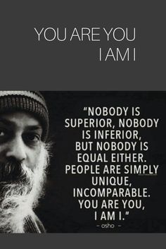 Nobody is superior, nobody is inferior, but nobody is equal either, people are simply unique, incomparable. you are you I am I