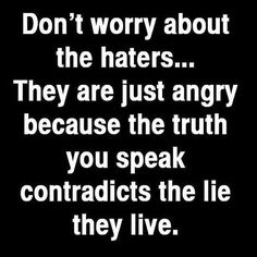 No te preocupes por los que te odian...ellos solo están enojados porque la verdad que hablas contradice la mentira que viven. #Truth