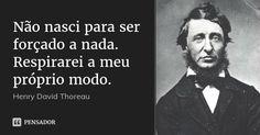 Não nasci para ser forçado a nada. Respirarei a meu próprio modo. — Henry David Thoreau