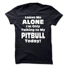 Leave Me Alone Im Only Talking To My Pitbull Today! - Funny Tshirts
