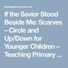 If the Savior Stood Beside Me: Scarves – Circle and Up/Down for Younger Children – Teaching Primary Music