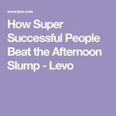 How Super Successful People Beat the Afternoon Slump - Levo