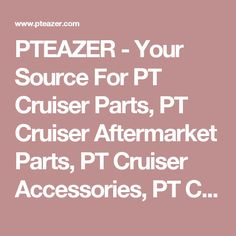 PTEAZER - Your Source For PT Cruiser Parts, PT Cruiser Aftermarket Parts, PT Cruiser Accessories, PT Cruiser Conversions, PT Cruiser Modifications and Panel Conversions
