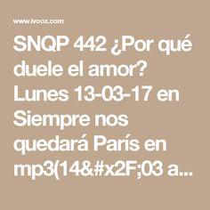 SNQP 442 ¿Por qué duele el amor? Lunes 13-03-17 en Siempre nos quedará París en mp3(14/03 a las 01:18:14) 01:29:57 17519127  - iVoox