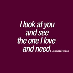 """I look at you and see the one I love and need."" ❤️ This is all about those moments when you look at your boyfriend or girlfriend and see the one you truly love. You see the one you need in your life. That special someone. #true #love www.lovablequote.com for all our quotes about love and relationships!"