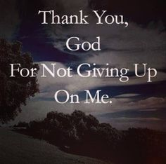 He never has given up on me. Even though I may have slipped up at times, he was always there.   Thank you Jesus <3