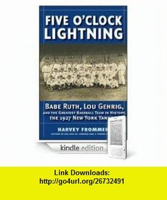 Five Oclock Lightning Babe Ruth, Lou Gehrig, and the Greatest Team in Baseball Harvey Frommer ,   ,  , ASIN: B001KK471M , tutorials , pdf , ebook , torrent , downloads , rapidshare , filesonic , hotfile , megaupload , fileserve