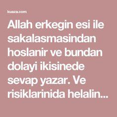 Allah erkegin esi ile sakalasmasindan hoslanir ve bundan dolayi ikisinede sevap yazar. Ve risiklarinida helalinden bereketlendirir. ~ Kuaza
