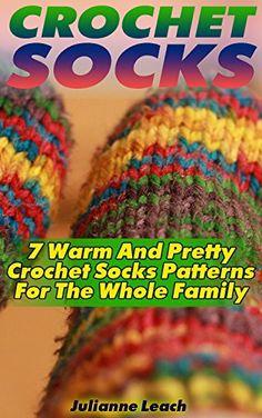 Crochet Socks: 7 Warm And Pretty Crochet Socks Patterns For The Whole Family: (Crochet Hook A, Crochet Accessories, Crochet Patterns, Crochet Books, Easy Crocheting by [Leach, Julianne]