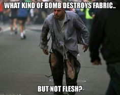 Did you ever wipeout on your bike as a kid in jeans, and ripped the knee? Didn't it scrape the hell out of the flesh on your knee?!!! C'mon people! That's just a bike crash. NOT a BOMBING!!!! Critical thinking...