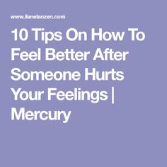 10 Tips On How To Feel Better After Someone Hurts Your Feelings | Mercury