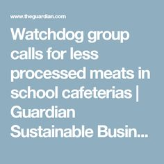 Watchdog group calls for less processed meats in school cafeterias | Guardian Sustainable Business | The Guardian