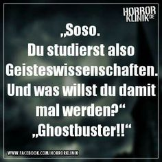Soso. Du studierst also Geisteswissenschaften. Und was willst du damit mal werden? Ghostbuster.
