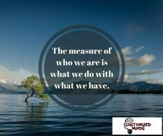 """The measure of who we are is what we do with what we have."" ‪#‎Think‬ ‪#‎CustomizedMinds‬"