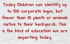 Today Children can identify up to 1,000 corporate logos, but fewer than 10 plants or animals native to their backyards. This is the kind of education we are imparting today.