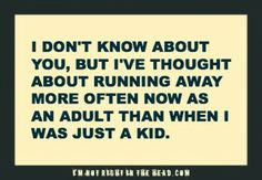 I've thought about running away more often now as an adult than when I was a kid