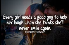 Every girl needs a good guy to help her laugh when she thinks she will never laugh again .