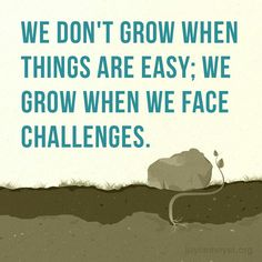 If you want to grow, look for challenges and go forward towards them.