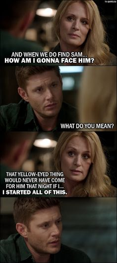 Quote from Supernatural 12x02 |  Mary Winchester: And when we do find Sam... how am I gonna face him? Dean Winchester: What do you mean? Mary Winchester: That yellow-eyed thing would never have come for him that night if I... I started all of this.
