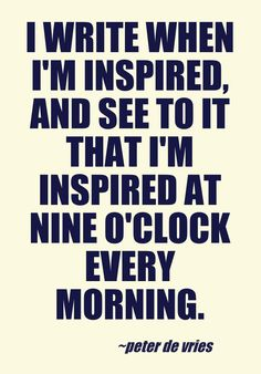 I write when I'm inspired, and see to it that I'm inspired at nine o'clock every morning. - Peter de Vries