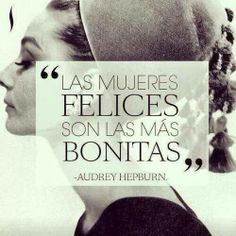 """""""Las mujeres felices son las más bonitas."""" — Audrey Hepburn"""