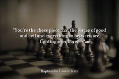 """You're the chess piece that the forces of good and evil and everything in between are fighting over here."". Rapture by Lauren Kate"