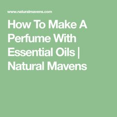 How To Make A Perfume With Essential Oils | Natural Mavens