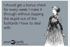 I should get a bonus check for every week I make it through without slapping the stupid out of the fucktards I have to deal with! Via Bitchy World Quotes