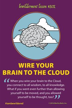 """When you wire your brain to the Cloud, you connect to all wisdom & knowledge. What if you went further than allowing yourself to be moved, and allowed yourself to be thought, too?  Imagine your mind & body taking a back seat and experiencing yourself as part of everything, with the full capabilities of """"It"""" running the show. This state of flow enables you to master skills that make you feel the most alive. The flow of energy is infinite in the Cloud. Kick back and float in its delights."""
