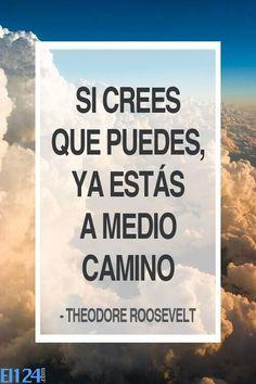 """""""Si crees que puedes, ya estás a medio camino"""". Theodore Roosevelt ,  (1858 –  1919) , vigésimo sexto Presidente de los Estados Unidos."""