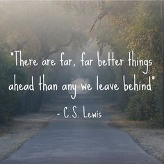 There are far, far better things ahead... ~ C.S. Lewis