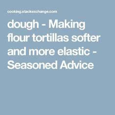 dough - Making flour tortillas softer and more elastic - Seasoned Advice