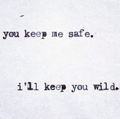 You keep me safe. i'll keep you wild.. I like this for a tattoo idea