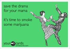 save the drama for your mama it's time to smoke some marijuana.