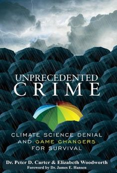 UNPRECEDENTED CRIME – Climate Science Denial and Game Changers for Survival | By Dr. Peter D. Carter and Elizabeth Woodworth. Foreword by Dr. James E. Hansen. Published in February 2018