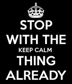Stop With The Keep Calm Thing Already.