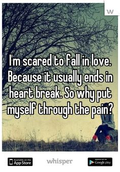 I'm scared to fall in love. Because it usually ends in heart break. So why put myself through the pain?