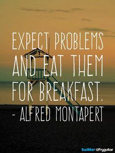 Expect problems and eat them for breakfast. - Alfred Montapert