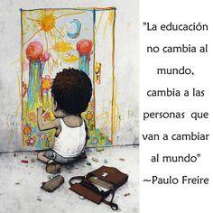 La educación no cambia el mundo, cambia a las personas que van a cambiar el mundo.