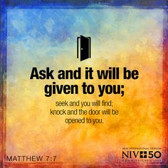 Ask and it will be given to you; seek and you will find; knock and the door will be opened to you. Matthew 7:7 #NIV50