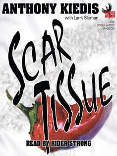 Scar Tissue / Anthony Kiedis ~ As lead singer and songwriter for the Red Hot Chili Peppers, ANTHONY KIEDIS has lived life on the razor's edge. Much has been written about him, but until now, we've only had his songs as clues to his experience from the inside. In Scar Tissue, Kiedis proves himself to be as compelling a memoirist as he is a lyricist, giving us a searingly honest account of the life from which his music has evolved