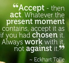 Accept the present moment as if you  have chosen it. Work with, not against it.