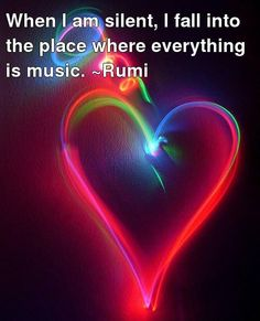 When I am silent, I fall into the place where everything is music. ~ Rumi