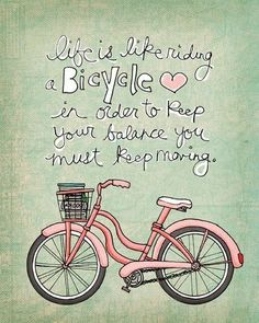 """""""life is like riding a bicycle. in order to keep your balance, you must keep moving."""""""