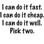 I can do it fast. I can do it cheap. I can do it well.    Pick two.