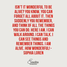 Isn't it wonderful to be alive? You know, you can forget all about it. Then suddenly you remember, and think of all the things you can do. Here I am. I can walk around. I can talk. I can see things and remember things. I am alive. How wonderful! - Sophia Loren - Quote From Recite.com #RECITE #QUOTE
