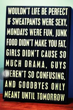 Wouldn't life be perfect if sweatpants were sexy, Mondays were fun, junk food didn't make you fat, girls didn't cause so much drama, guys weren't so confusing, and goodbyes only meant until tomorrow.