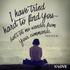 K-LOVE's Encouraging Word. I have tried hard to find you - don't let me wander from your commands. Psalm 119:10 NLT